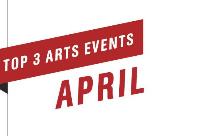 Top 3 Arts Events April 2019